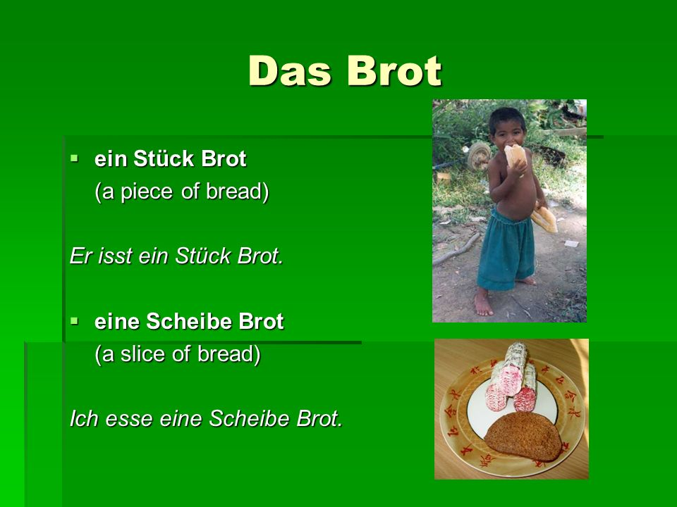 Das Brot ein Stück Brot (a piece of bread) Er isst ein Stück Brot.