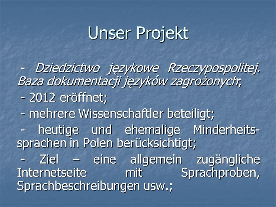 Unser Projekt - Dziedzictwo językowe Rzeczypospolitej. Baza dokumentacji języków zagrożonych; - 2012 eröffnet;