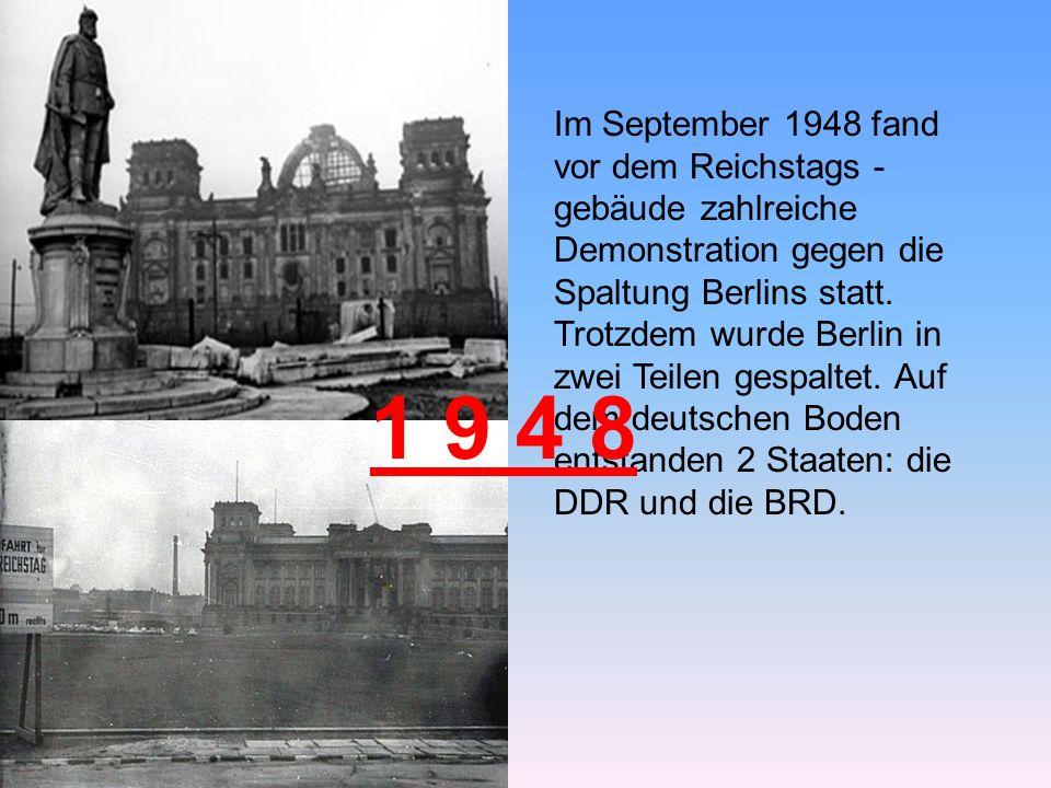 Im September 1948 fand vor dem Reichstags -gebäude zahlreiche Demonstration gegen die Spaltung Berlins statt. Trotzdem wurde Berlin in zwei Teilen gespaltet. Auf dem deutschen Boden entstanden 2 Staaten: die DDR und die BRD.