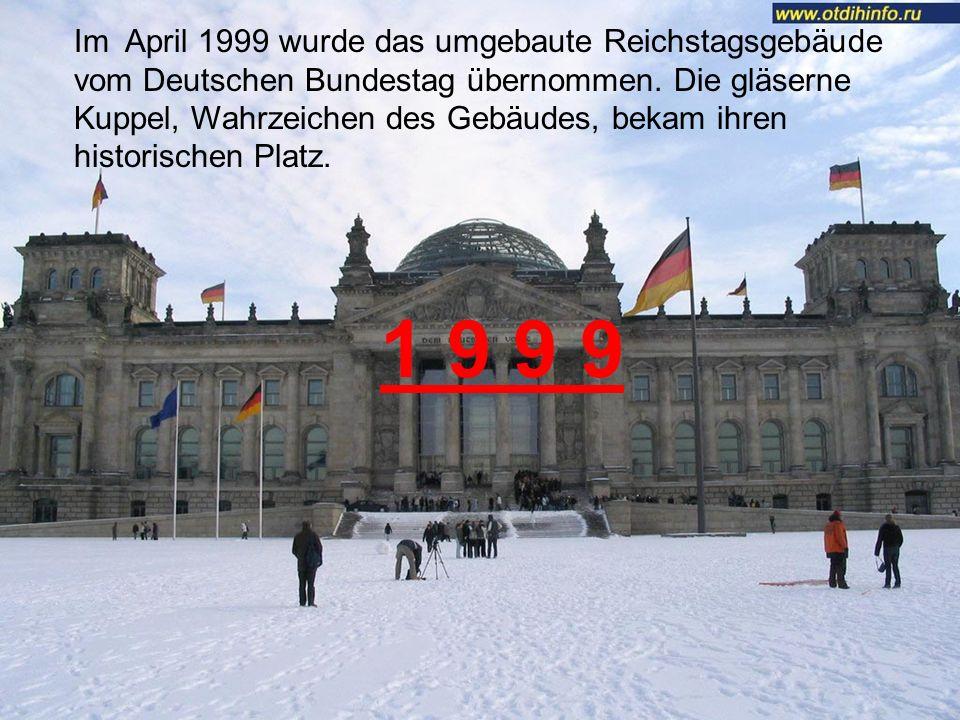 Im April 1999 wurde das umgebaute Reichstagsgebäude vom Deutschen Bundestag übernommen. Die gläserne Kuppel, Wahrzeichen des Gebäudes, bekam ihren historischen Platz.