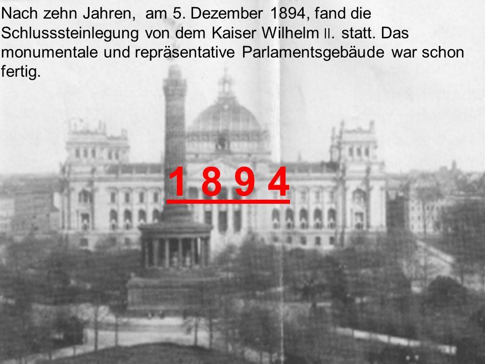 Nach zehn Jahren, am 5. Dezember 1894, fand die Schlusssteinlegung von dem Kaiser Wilhelm ׀׀. statt. Das monumentale und repräsentative Parlamentsgebäude war schon fertig.