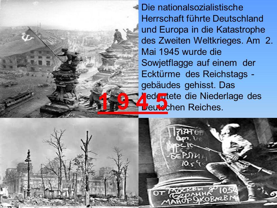 Die nationalsozialistische Herrschaft führte Deutschland und Europa in die Katastrophe des Zweiten Weltkrieges. Am 2. Mai 1945 wurde die Sowjetflagge auf einem der Ecktürme des Reichstags - gebäudes gehisst. Das bedeutete die Niederlage des Deutschen Reiches.