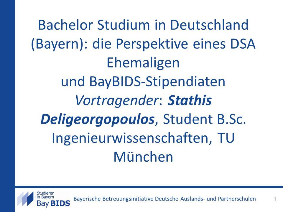 Bachelor Studium in Deutschland (Bayern): die Perspektive eines DSA Ehemaligen und BayBIDS-Stipendiaten Vortragender: Stathis Deligeorgopoulos, Student B.Sc.