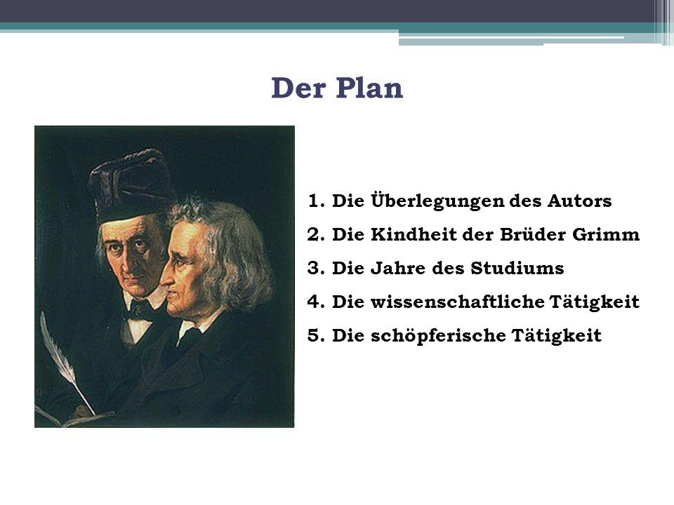 Der Plan 1. Die Überlegungen des Autors 2. Die Kindheit der Brüder Grimm 3. Die Jahre des Studiums 4. Die wissenschaftliche Tätigkeit.