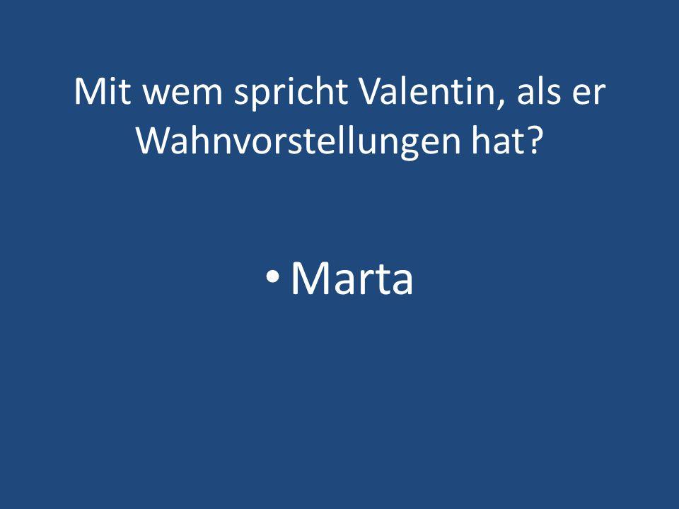 Mit wem spricht Valentin, als er Wahnvorstellungen hat