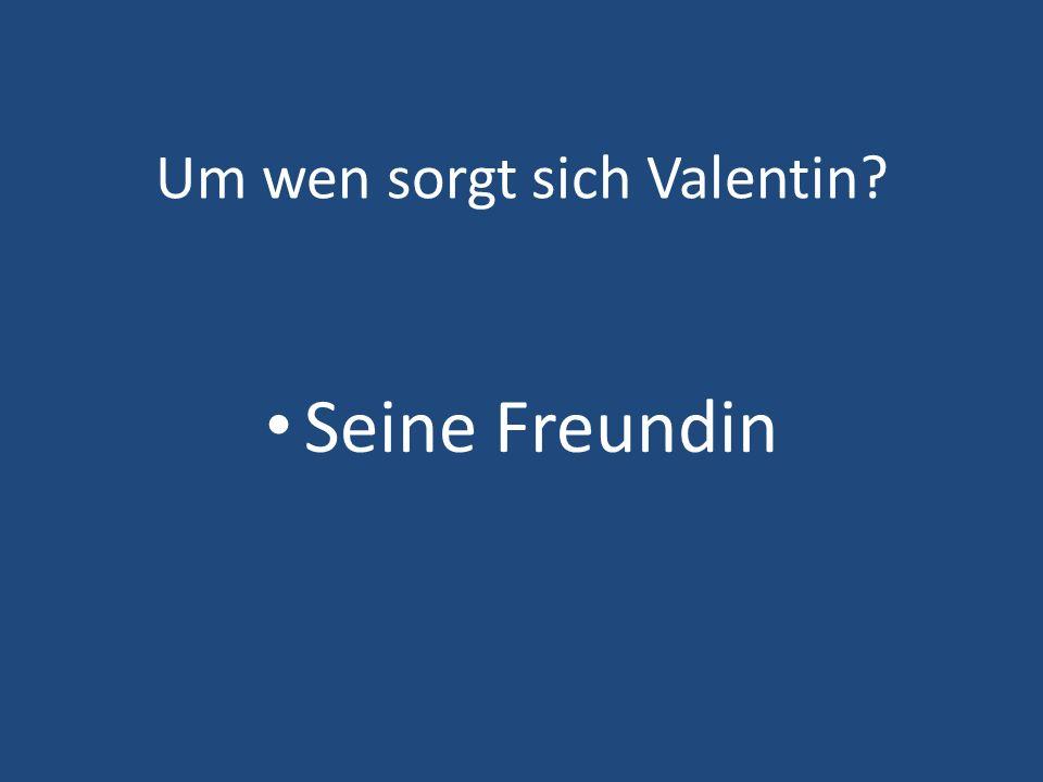 Um wen sorgt sich Valentin