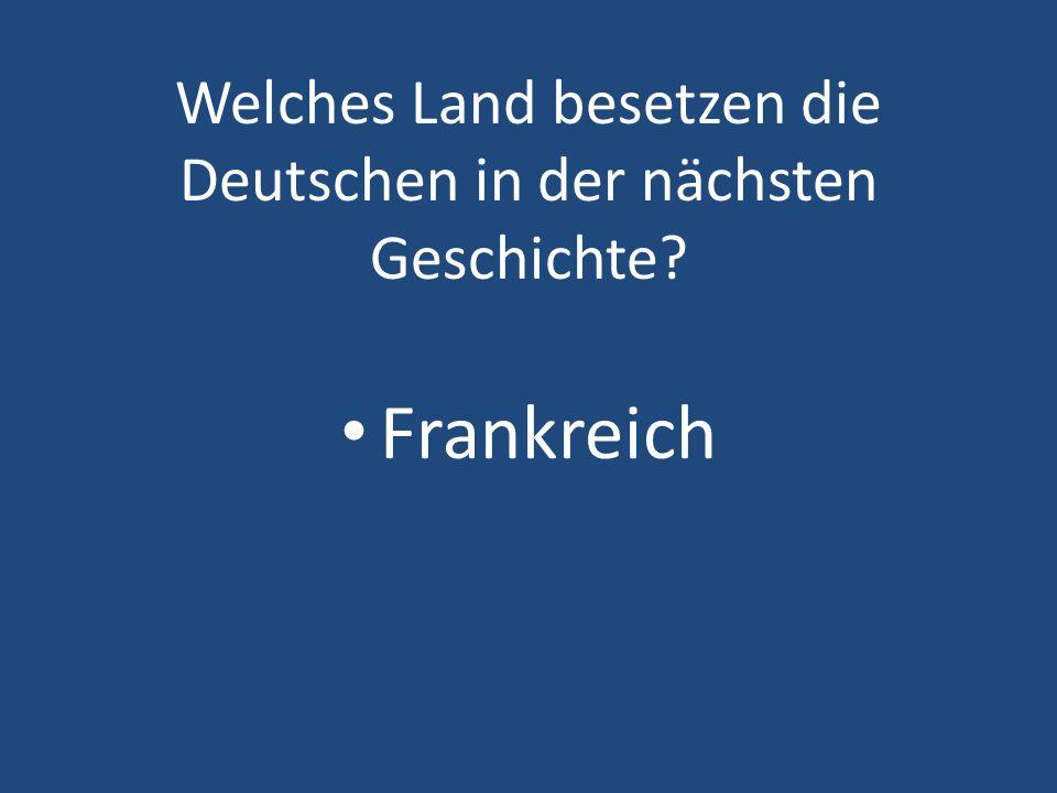 Welches Land besetzen die Deutschen in der nächsten Geschichte
