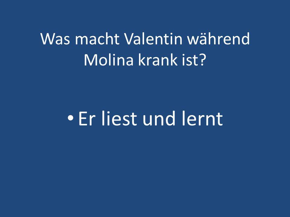 Was macht Valentin während Molina krank ist