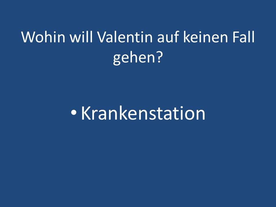 Wohin will Valentin auf keinen Fall gehen