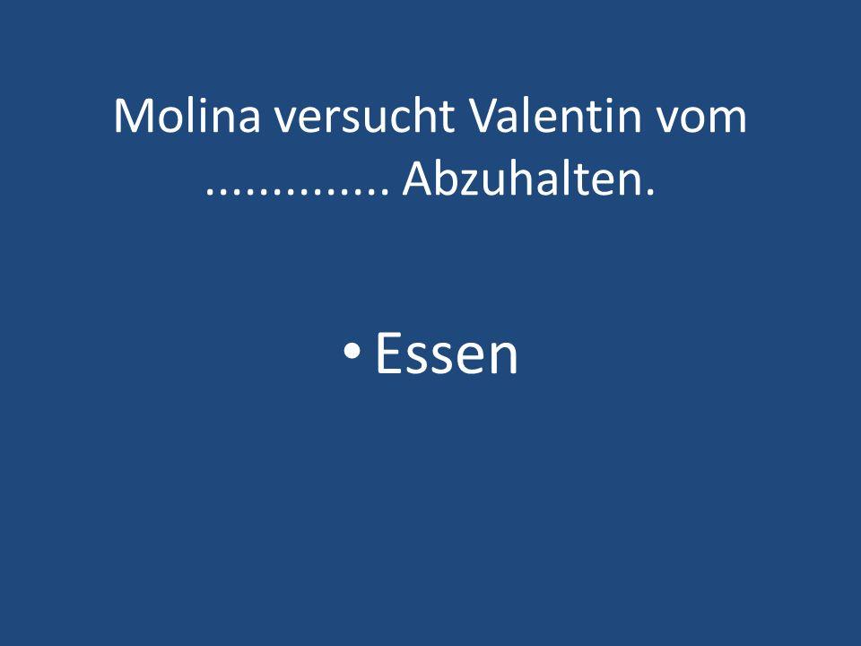 Molina versucht Valentin vom .............. Abzuhalten.
