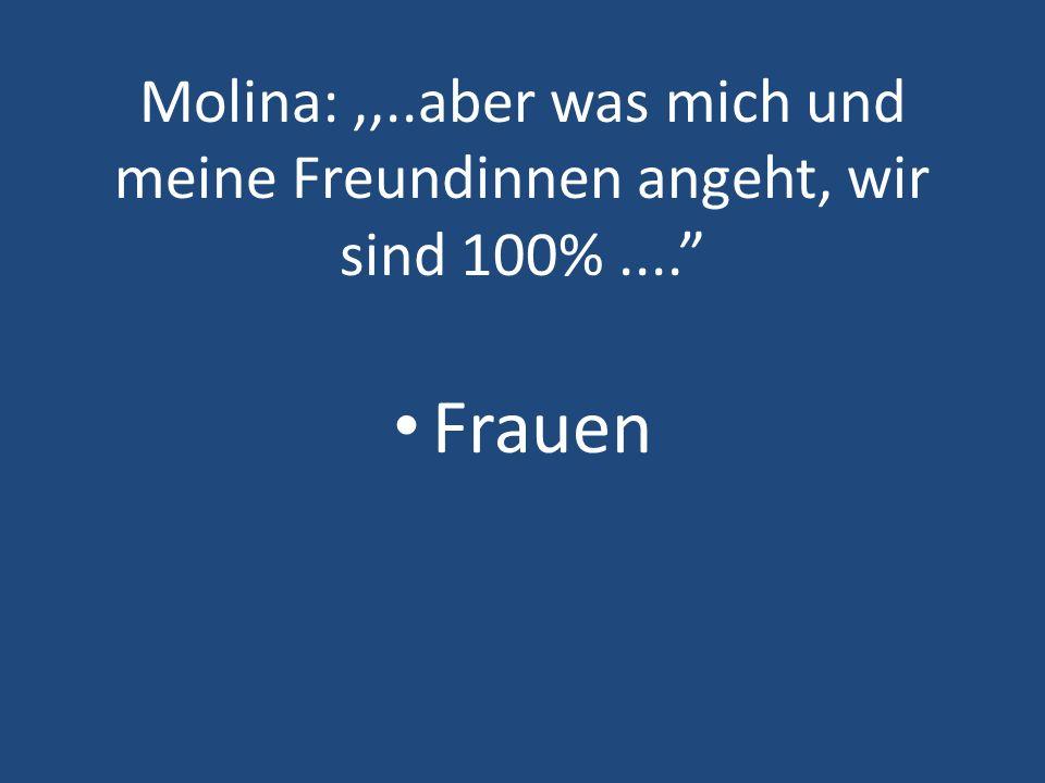 Molina: ,,. aber was mich und meine Freundinnen angeht, wir sind 100%