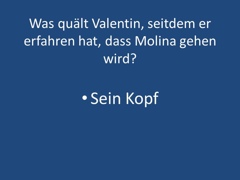 Was quält Valentin, seitdem er erfahren hat, dass Molina gehen wird