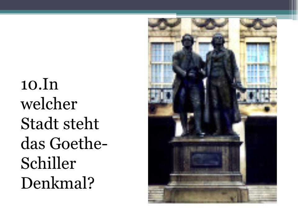 10.In welcher Stadt steht das Goethe-Schiller Denkmal