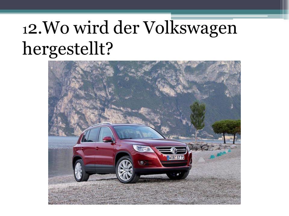 12.Wo wird der Volkswagen hergestellt