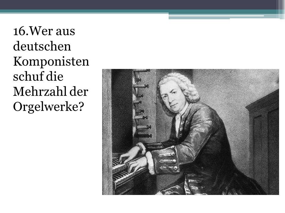 16.Wer aus deutschen Komponisten schuf die Mehrzahl der Orgelwerke