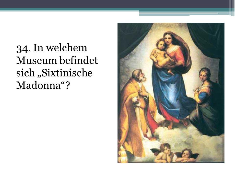 """34. In welchem Museum befindet sich """"Sixtinische Madonna"""