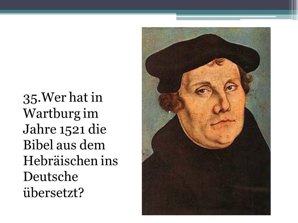 35.Wer hat in Wartburg im Jahre 1521 die Bibel aus dem Hebräischen ins