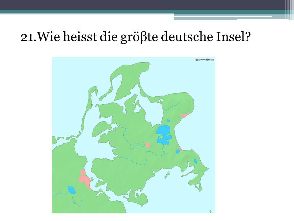 21.Wie heisst die gröβte deutsche Insel