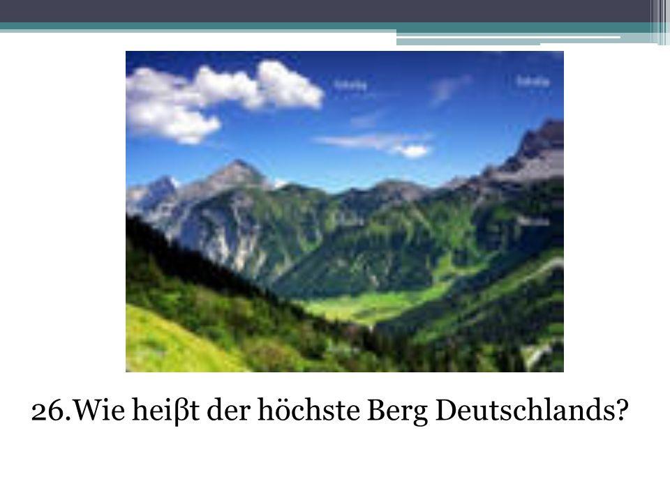 26.Wie heiβt der höchste Berg Deutschlands