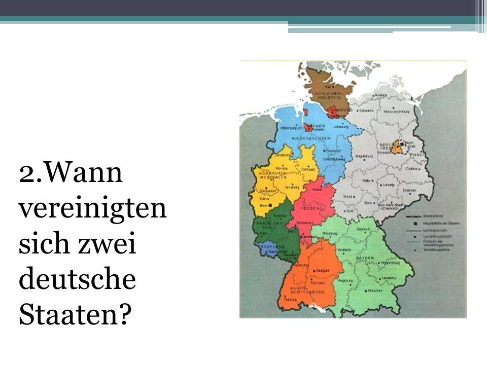 2.Wann vereinigten sich zwei deutsche Staaten