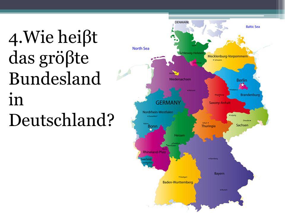 4.Wie heiβt das gröβte Bundesland in Deutschland