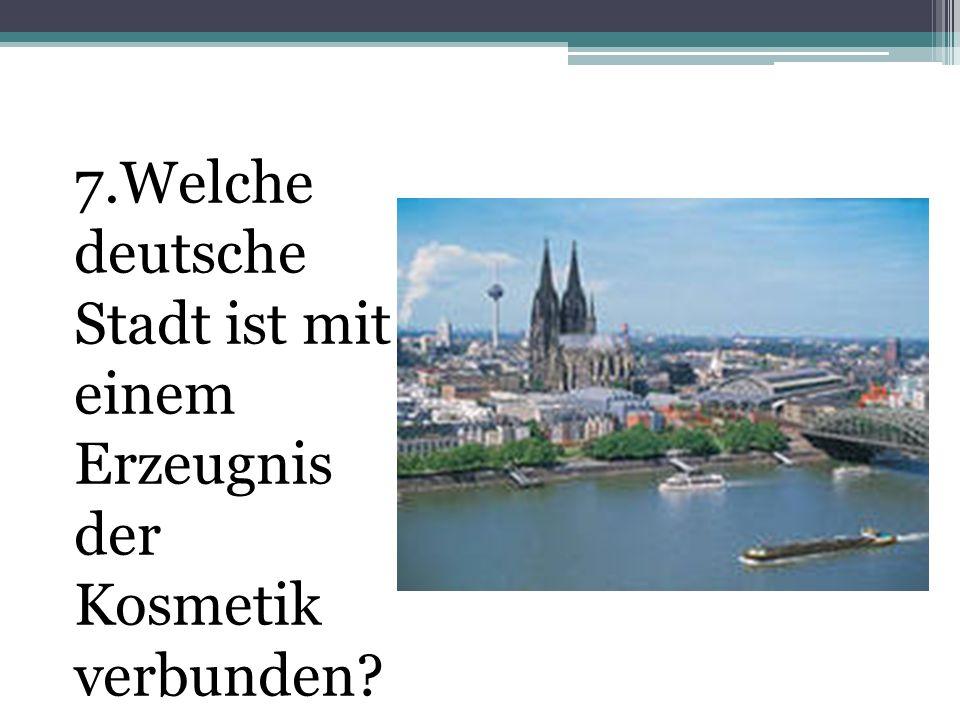 7.Welche deutsche Stadt ist mit einem Erzeugnis der Kosmetik verbunden