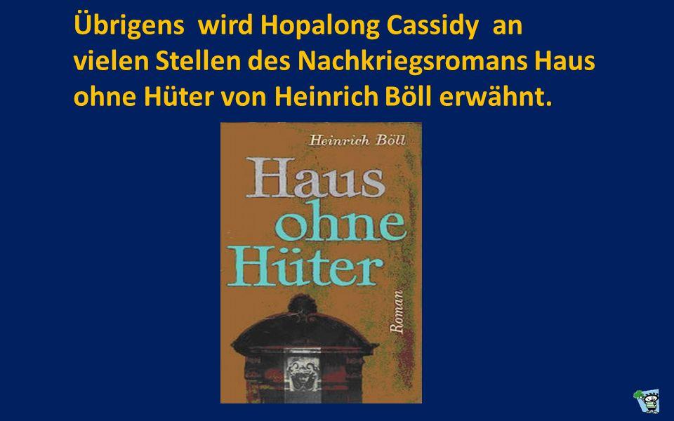 Übrigens wird Hopalong Cassidy an vielen Stellen des Nachkriegsromans Haus ohne Hüter von Heinrich Böll erwähnt.
