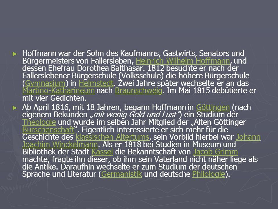 Hoffmann war der Sohn des Kaufmanns, Gastwirts, Senators und Bürgermeisters von Fallersleben, Heinrich Wilhelm Hoffmann, und dessen Ehefrau Dorothea Balthasar. 1812 besuchte er nach der Fallerslebener Bürgerschule (Volksschule) die höhere Bürgerschule (Gymnasium) in Helmstedt. Zwei Jahre später wechselte er an das Martino-Katharineum nach Braunschweig. Im Mai 1815 debütierte er mit vier Gedichten.