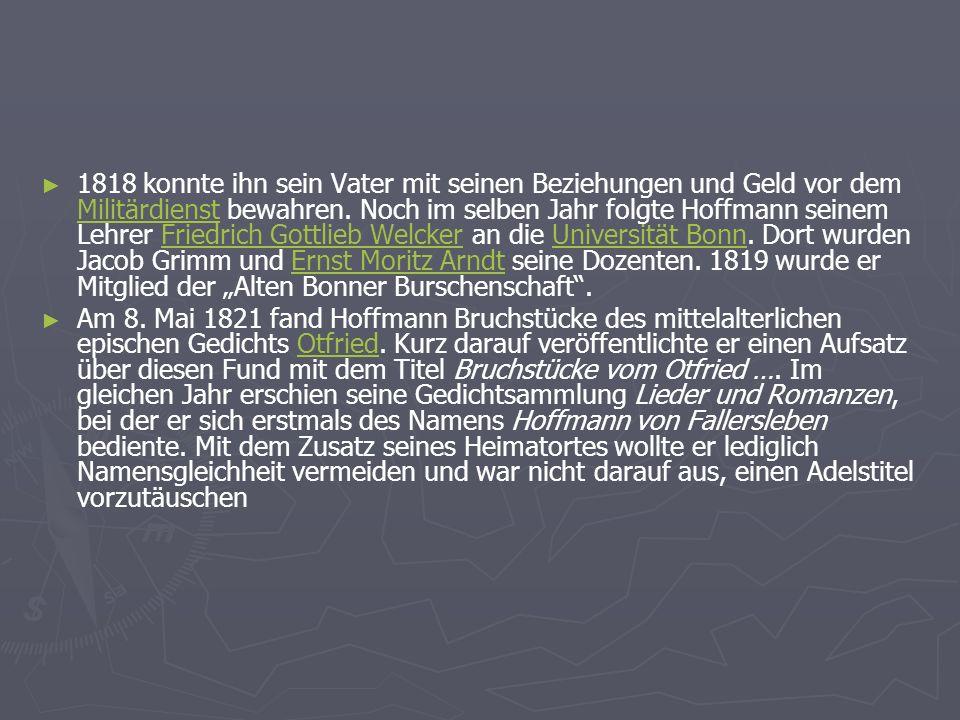 """1818 konnte ihn sein Vater mit seinen Beziehungen und Geld vor dem Militärdienst bewahren. Noch im selben Jahr folgte Hoffmann seinem Lehrer Friedrich Gottlieb Welcker an die Universität Bonn. Dort wurden Jacob Grimm und Ernst Moritz Arndt seine Dozenten. 1819 wurde er Mitglied der """"Alten Bonner Burschenschaft ."""