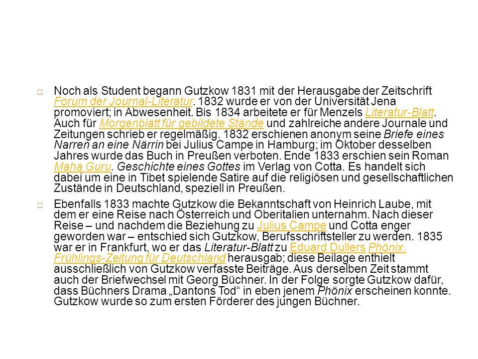 Noch als Student begann Gutzkow 1831 mit der Herausgabe der Zeitschrift Forum der Journal-Literatur. 1832 wurde er von der Universität Jena promoviert; in Abwesenheit. Bis 1834 arbeitete er für Menzels Literatur-Blatt. Auch für Morgenblatt für gebildete Stände und zahlreiche andere Journale und Zeitungen schrieb er regelmäßig. 1832 erschienen anonym seine Briefe eines Narren an eine Närrin bei Julius Campe in Hamburg; im Oktober desselben Jahres wurde das Buch in Preußen verboten. Ende 1833 erschien sein Roman Maha Guru. Geschichte eines Gottes im Verlag von Cotta. Es handelt sich dabei um eine in Tibet spielende Satire auf die religiösen und gesellschaftlichen Zustände in Deutschland, speziell in Preußen.
