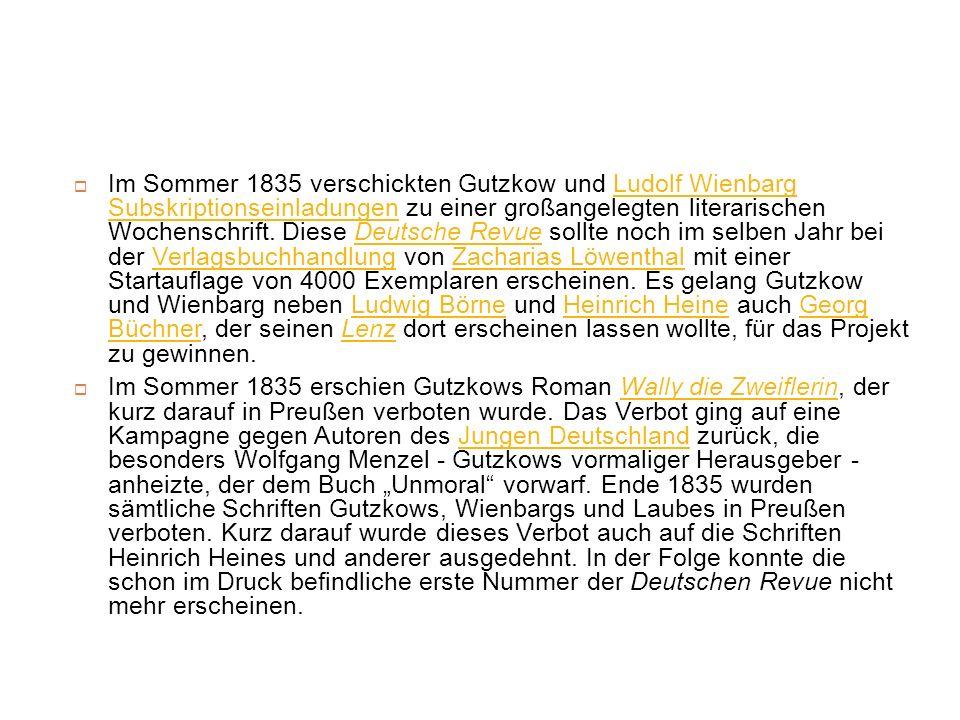 Im Sommer 1835 verschickten Gutzkow und Ludolf Wienbarg Subskriptionseinladungen zu einer großangelegten literarischen Wochenschrift. Diese Deutsche Revue sollte noch im selben Jahr bei der Verlagsbuchhandlung von Zacharias Löwenthal mit einer Startauflage von 4000 Exemplaren erscheinen. Es gelang Gutzkow und Wienbarg neben Ludwig Börne und Heinrich Heine auch Georg Büchner, der seinen Lenz dort erscheinen lassen wollte, für das Projekt zu gewinnen.
