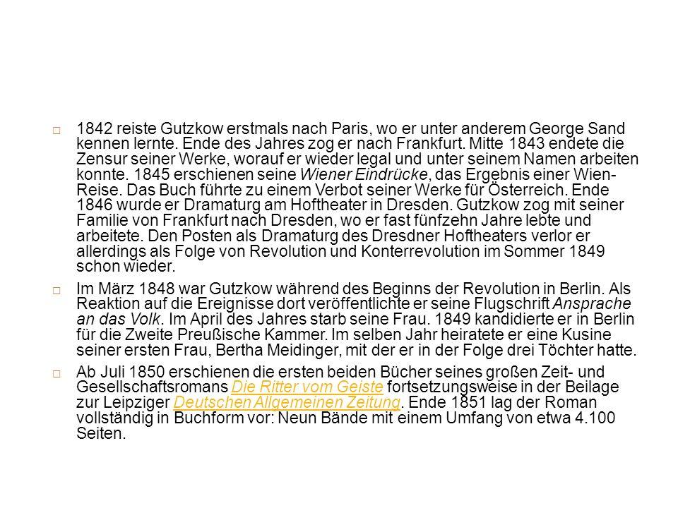 1842 reiste Gutzkow erstmals nach Paris, wo er unter anderem George Sand kennen lernte. Ende des Jahres zog er nach Frankfurt. Mitte 1843 endete die Zensur seiner Werke, worauf er wieder legal und unter seinem Namen arbeiten konnte. 1845 erschienen seine Wiener Eindrücke, das Ergebnis einer Wien- Reise. Das Buch führte zu einem Verbot seiner Werke für Österreich. Ende 1846 wurde er Dramaturg am Hoftheater in Dresden. Gutzkow zog mit seiner Familie von Frankfurt nach Dresden, wo er fast fünfzehn Jahre lebte und arbeitete. Den Posten als Dramaturg des Dresdner Hoftheaters verlor er allerdings als Folge von Revolution und Konterrevolution im Sommer 1849 schon wieder.