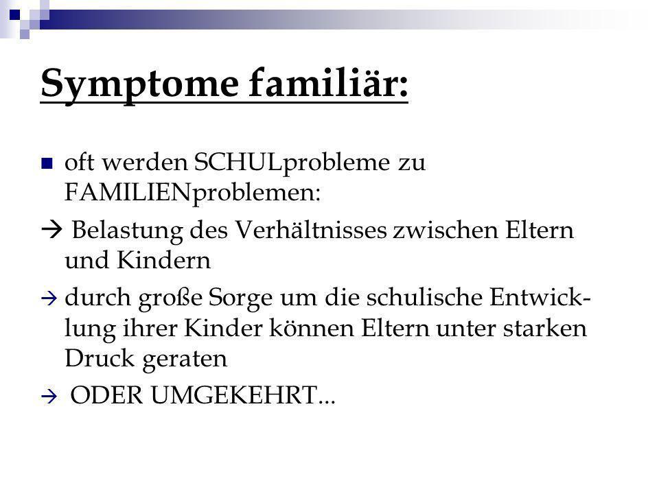 Symptome familiär: oft werden SCHULprobleme zu FAMILIENproblemen: