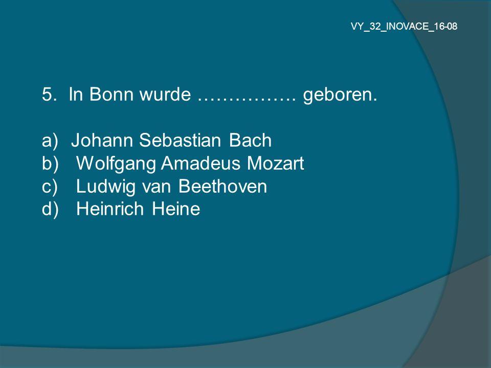 5. In Bonn wurde ……………. geboren. Johann Sebastian Bach