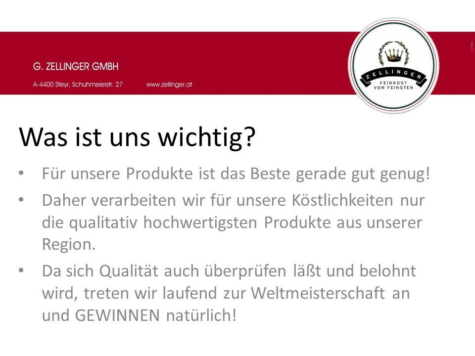 Was ist uns wichtig Für unsere Produkte ist das Beste gerade gut genug!