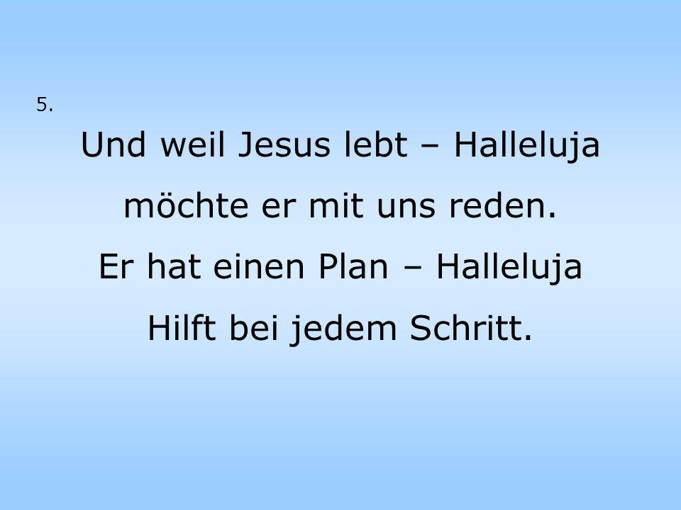 Und weil Jesus lebt – Halleluja möchte er mit uns reden.