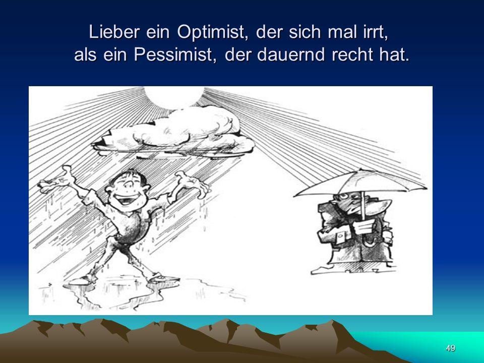 Lieber ein Optimist, der sich mal irrt, als ein Pessimist, der dauernd recht hat.
