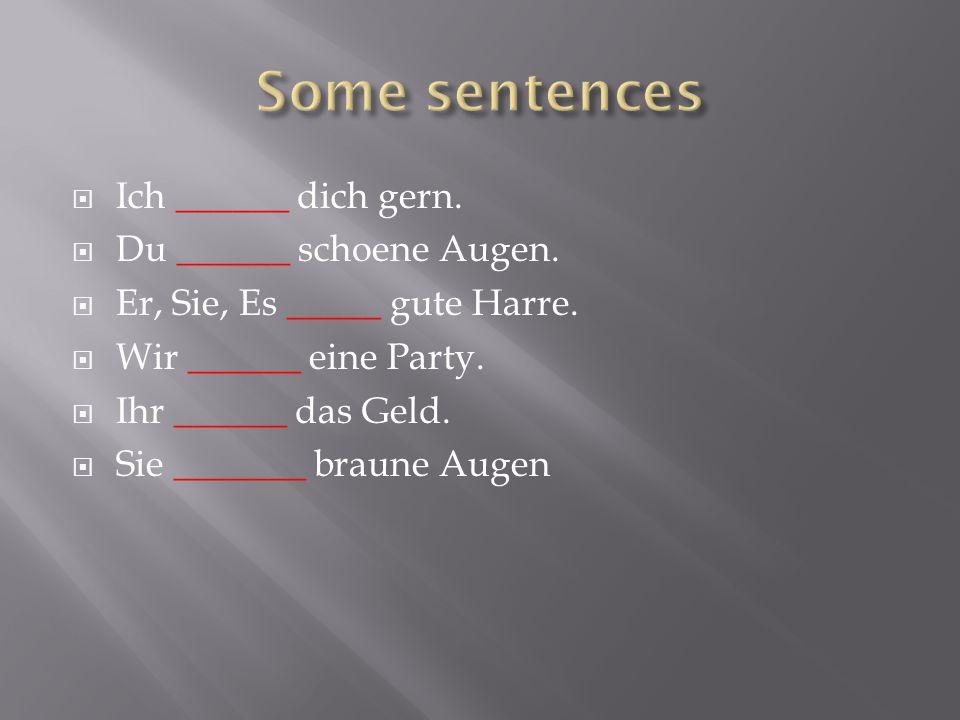 Some sentences Ich ______ dich gern. Du ______ schoene Augen.