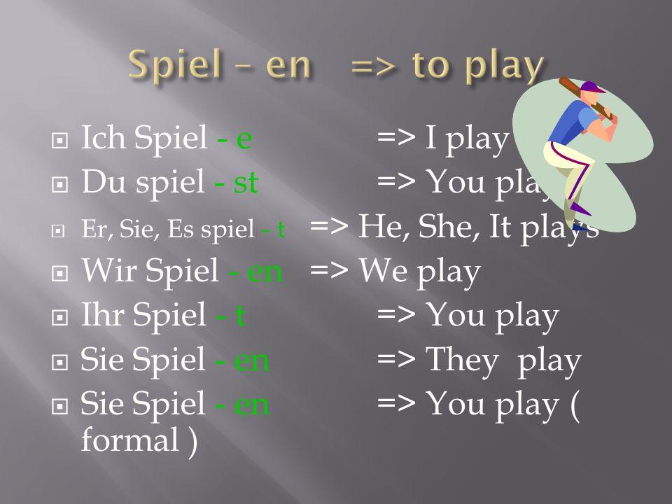 Spiel – en => to play Ich Spiel - e => I play