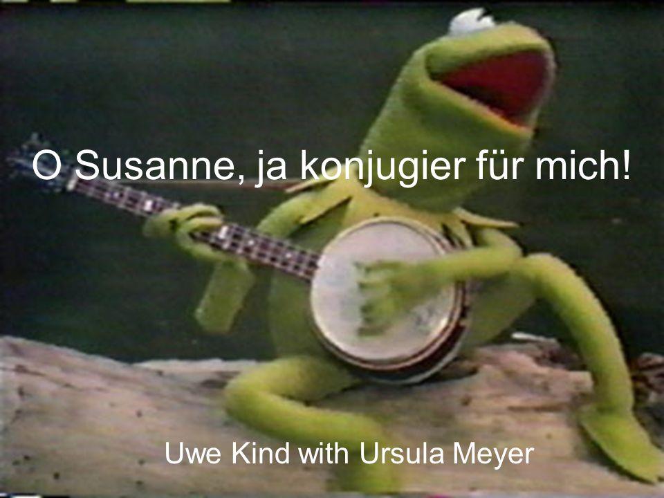 O Susanne, ja konjugier für mich!