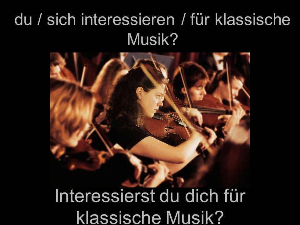 du / sich interessieren / für klassische Musik