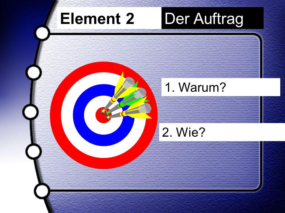 Element 2 Der Auftrag 1. Warum 2. Wie