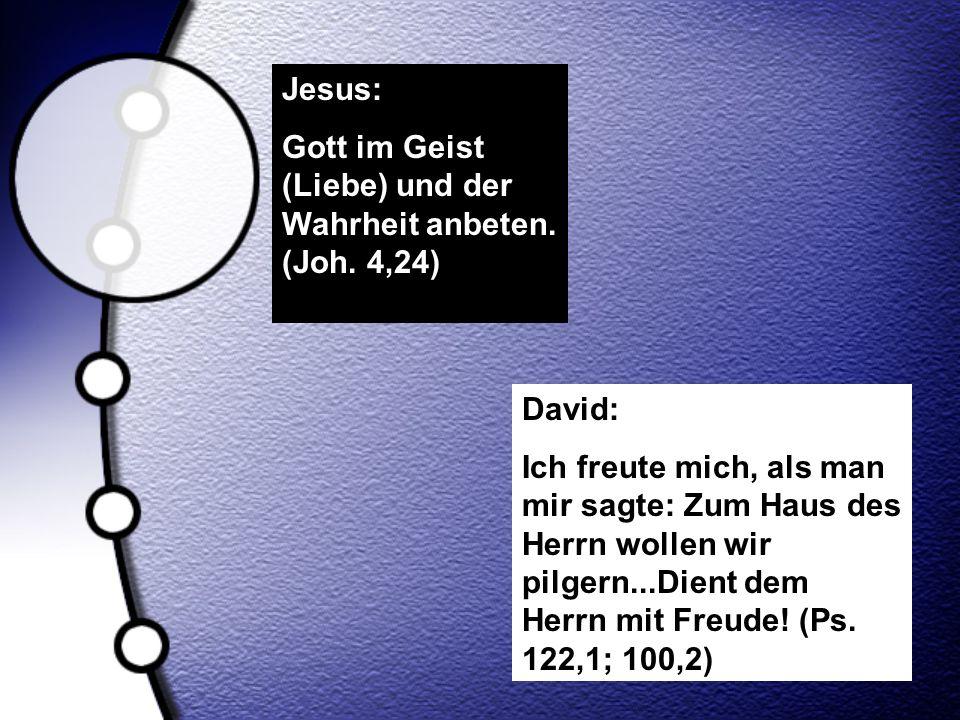 Jesus: Gott im Geist (Liebe) und der Wahrheit anbeten. (Joh. 4,24) David: