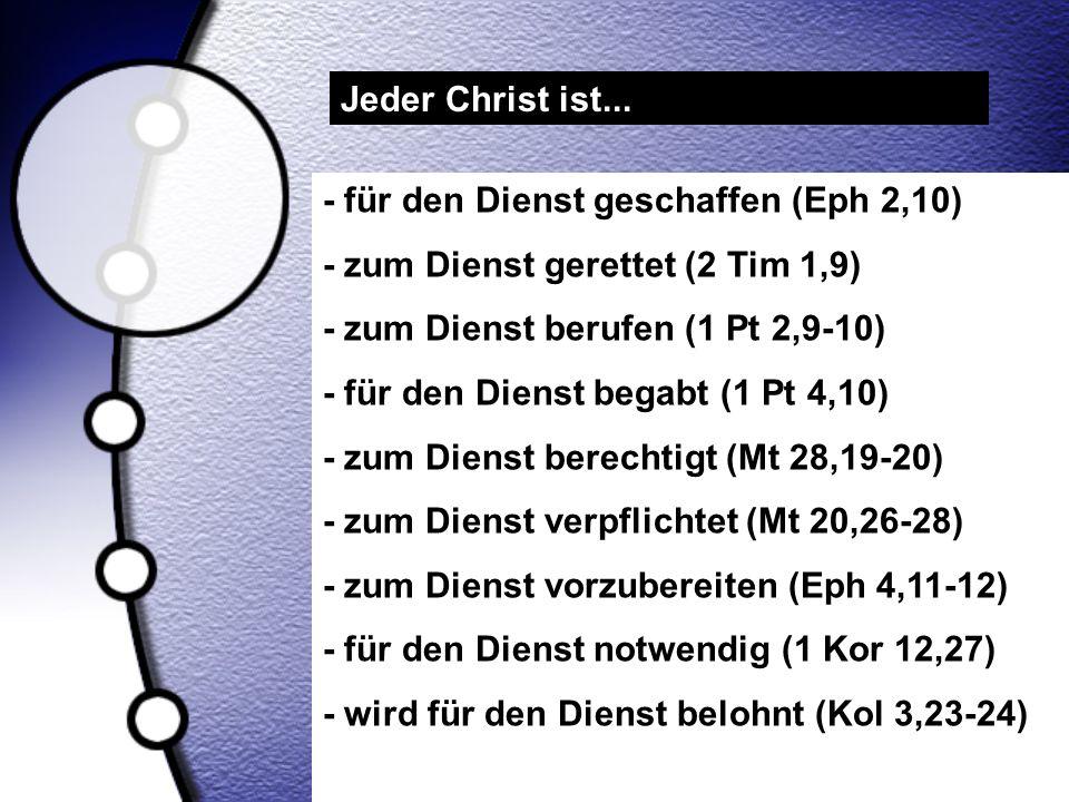 Jeder Christ ist... - für den Dienst geschaffen (Eph 2,10) - zum Dienst gerettet (2 Tim 1,9) - zum Dienst berufen (1 Pt 2,9-10)