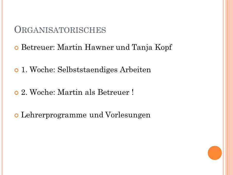Organisatorisches Betreuer: Martin Hawner und Tanja Kopf