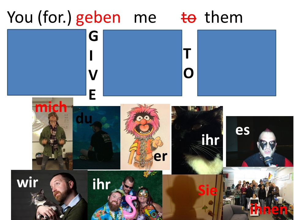 You (for.) geben me to them