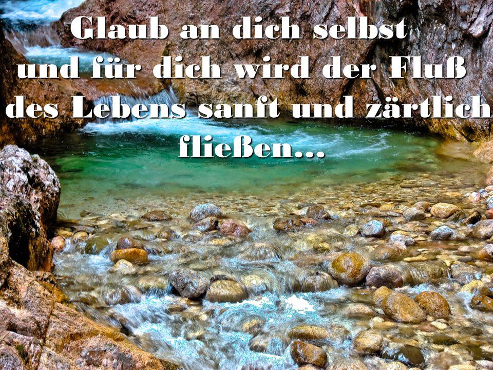 Glaub an dich selbst und für dich wird der Fluß des Lebens sanft und zärtlich fließen…