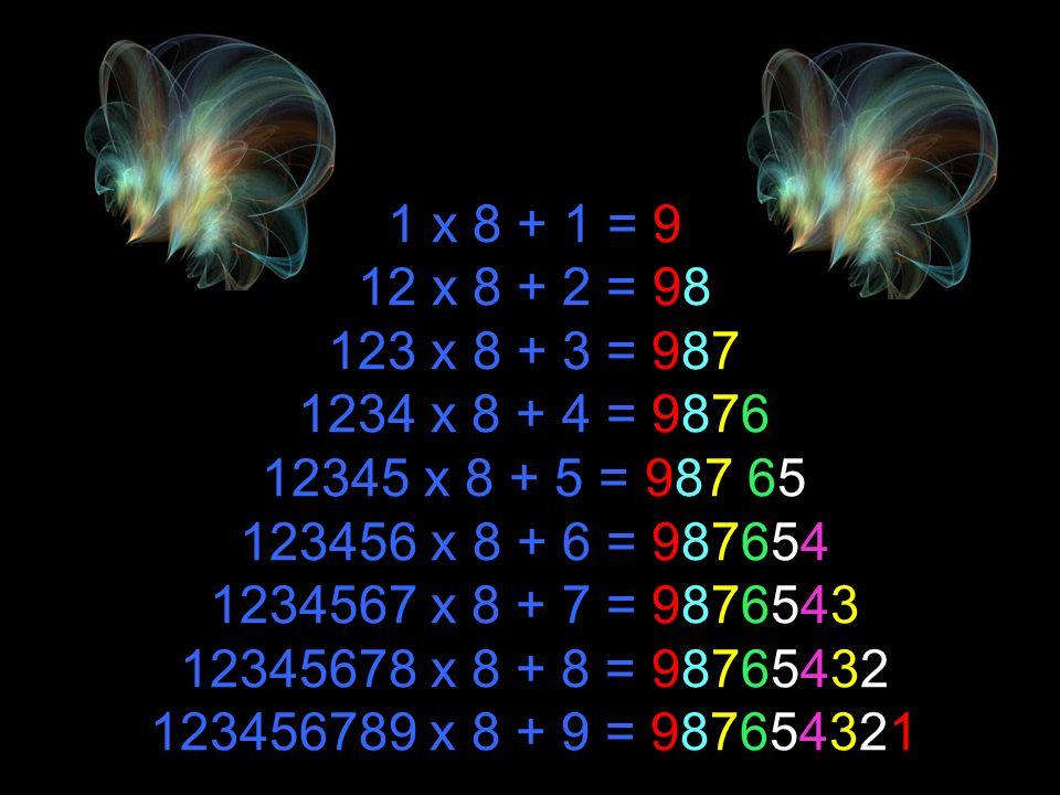 1 x 8 + 1 = 9 12 x 8 + 2 = 98 123 x 8 + 3 = 987 1234 x 8 + 4 = 9876 12345 x 8 + 5 = 987 65 123456 x 8 + 6 = 987654 1234567 x 8 + 7 = 9876543 12345678 x 8 + 8 = 98765432 123456789 x 8 + 9 = 987654321