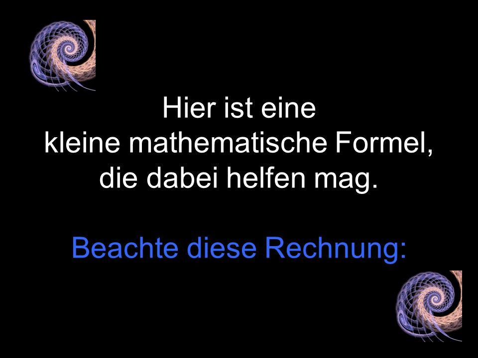 Hier ist eine kleine mathematische Formel, die dabei helfen mag.