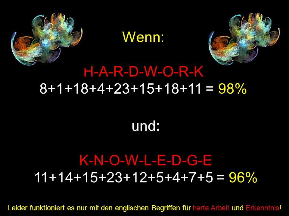 Wenn: H-A-R-D-W-O-R-K 8+1+18+4+23+15+18+11 = 98% und: